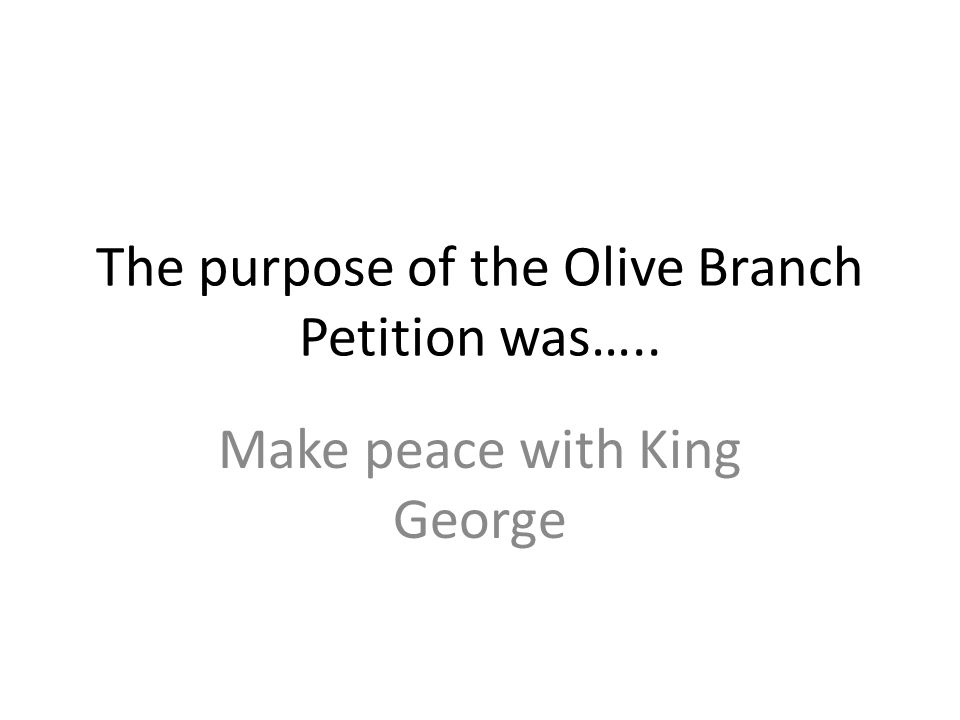 The purpose of the Olive Branch Petition was….. Make peace with King George