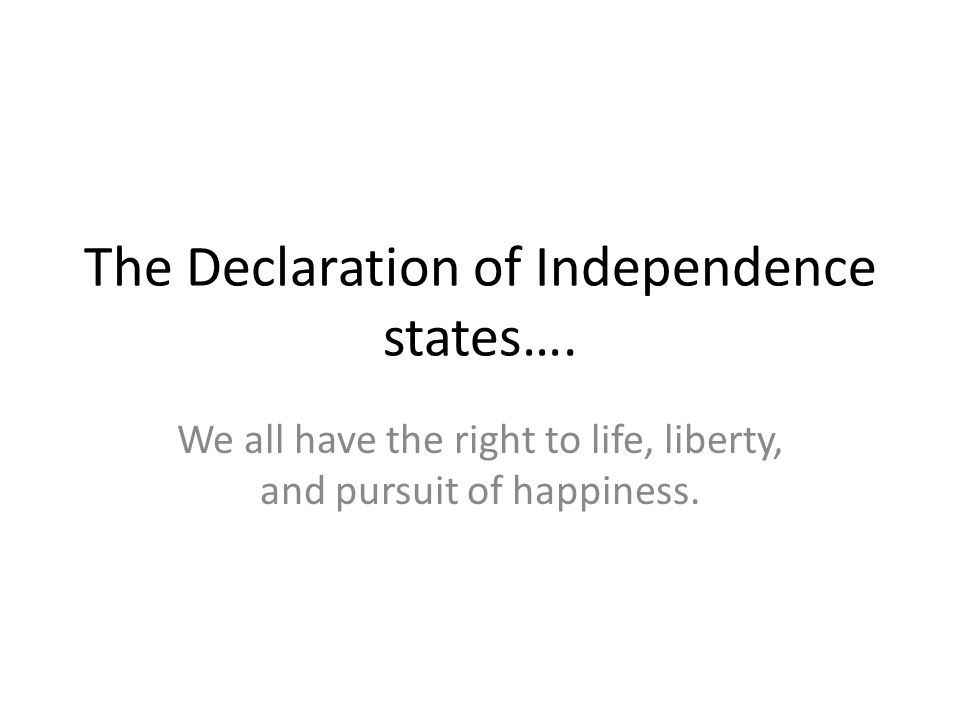 The Declaration of Independence states…. We all have the right to life, liberty, and pursuit of happiness.
