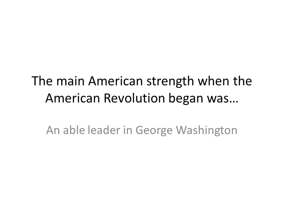 The main American strength when the American Revolution began was… An able leader in George Washington