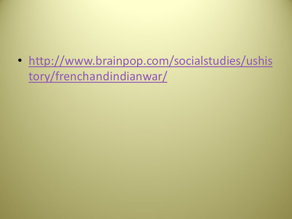 http://www.brainpop.com/socialstudies/ushis tory/frenchandindianwar/ http://www.brainpop.com/socialstudies/ushis tory/frenchandindianwar/