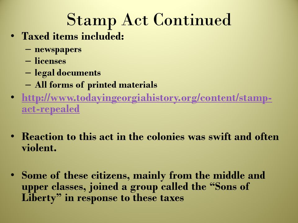 Stamp Act Continued Taxed items included: – newspapers – licenses – legal documents – All forms of printed materials http://www.todayingeorgiahistory.