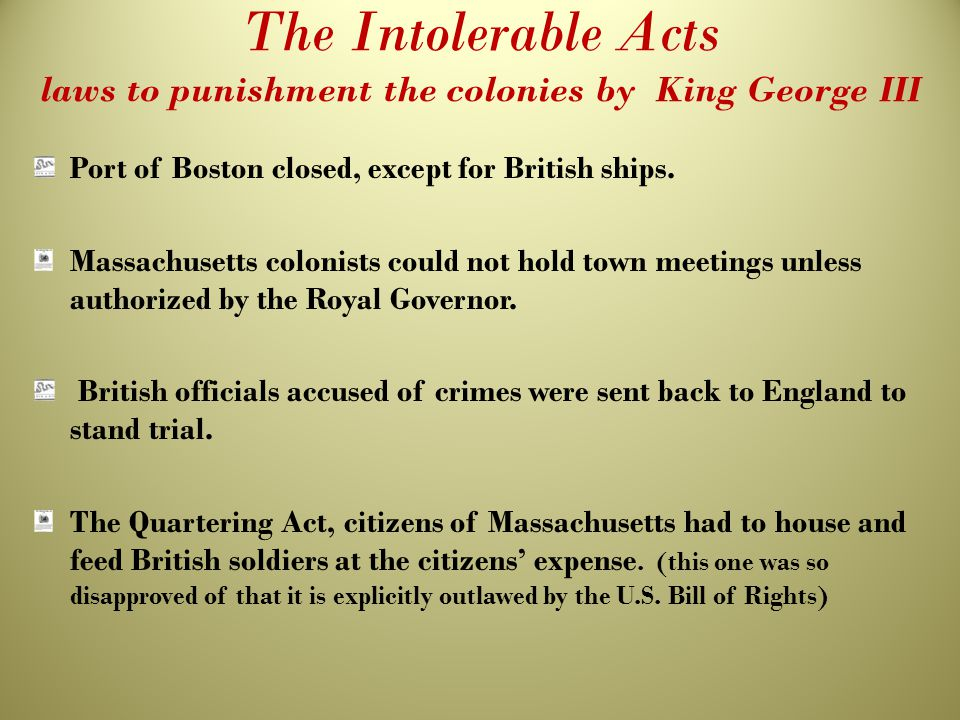 The Intolerable Acts laws to punishment the colonies by King George III Port of Boston closed, except for British ships. Massachusetts colonists could