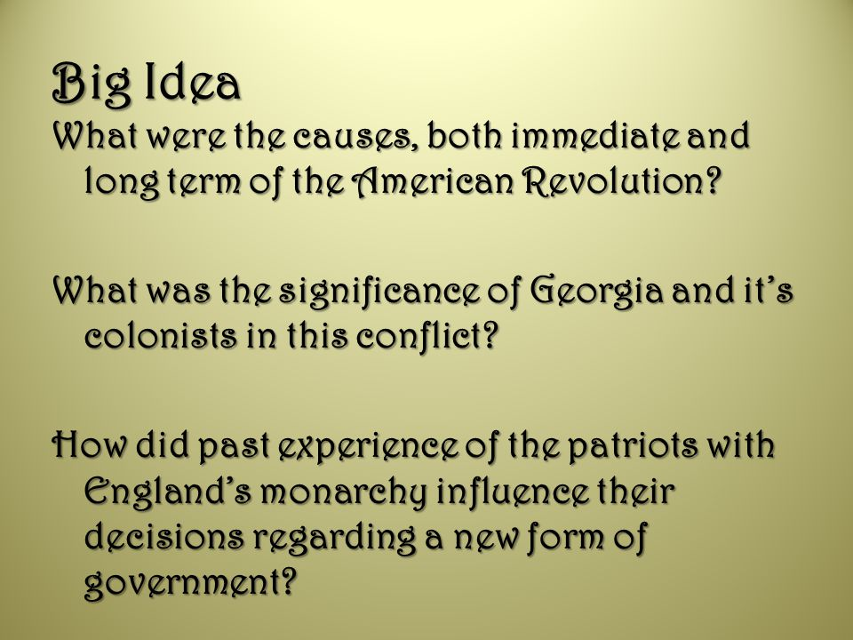 Big Idea What were the causes, both immediate and long term of the American Revolution? What was the significance of Georgia and it's colonists in thi
