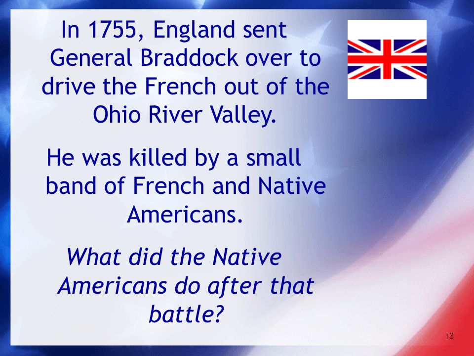 13 In 1755, England sent General Braddock over to drive the French out of the Ohio River Valley. He was killed by a small band of French and Native Am