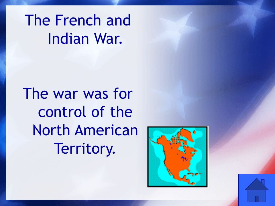 16 The French and Indian War. The war was for control of the North American Territory.