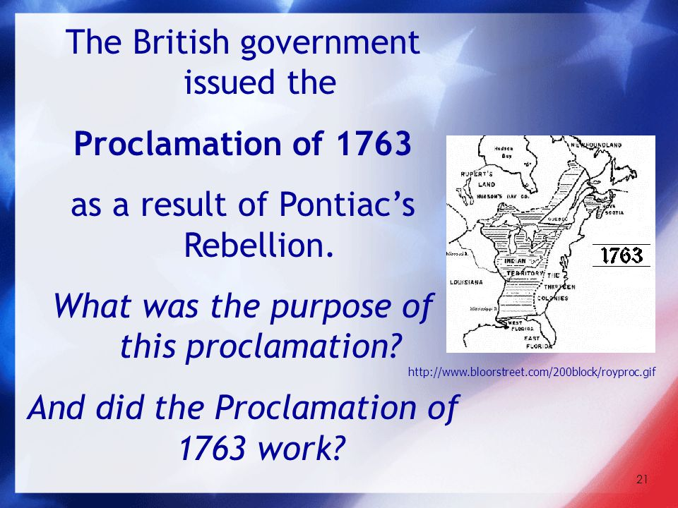 21 The British government issued the Proclamation of 1763 as a result of Pontiac's Rebellion. What was the purpose of this proclamation? And did the P