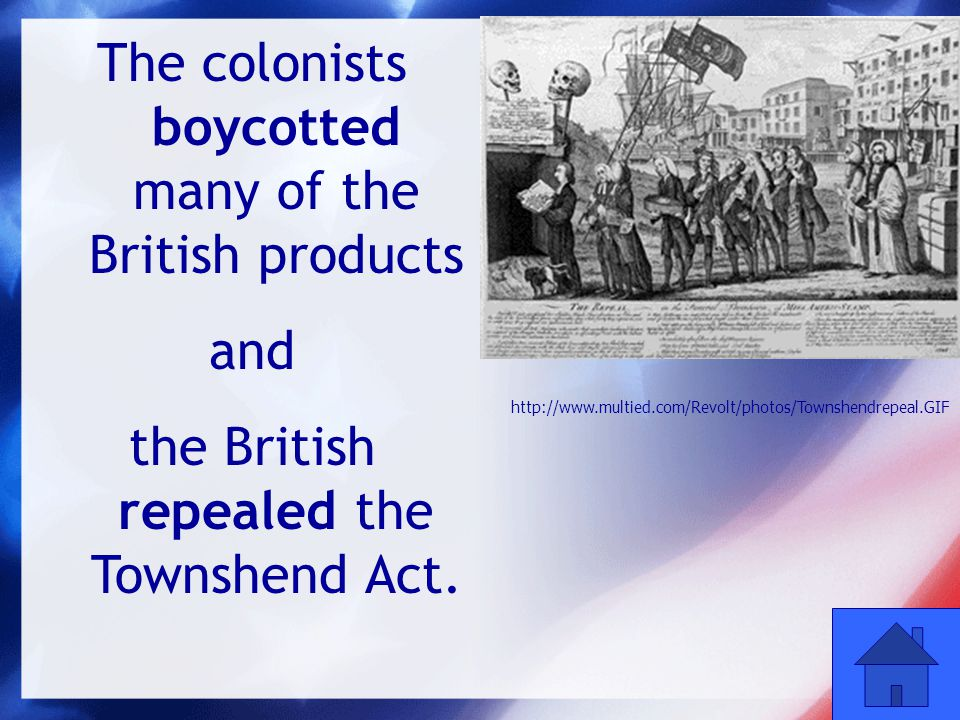 38 The colonists boycotted many of the British products and the British repealed the Townshend Act. http://www.multied.com/Revolt/photos/Townshendrepe