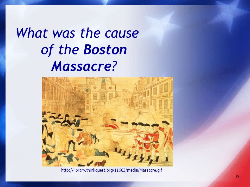 39 What was the cause of the Boston Massacre? http://library.thinkquest.org/11683/media/Massacre.gif