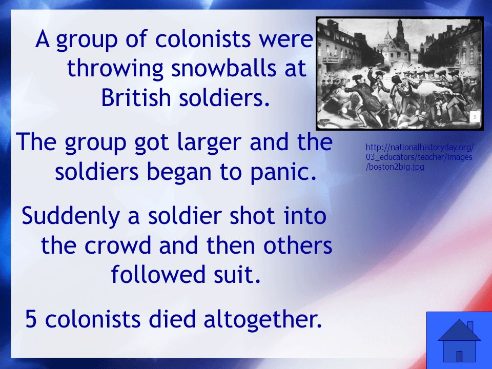 40 A group of colonists were throwing snowballs at British soldiers. The group got larger and the soldiers began to panic. Suddenly a soldier shot int