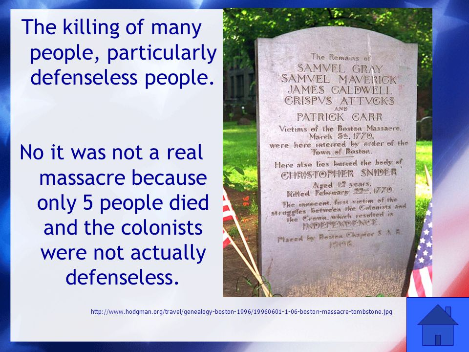 42 The killing of many people, particularly defenseless people. No it was not a real massacre because only 5 people died and the colonists were not ac
