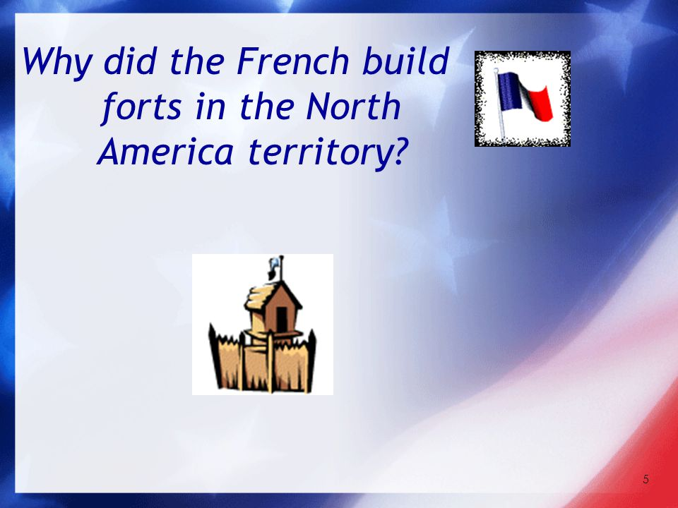 5 Why did the French build forts in the North America territory?