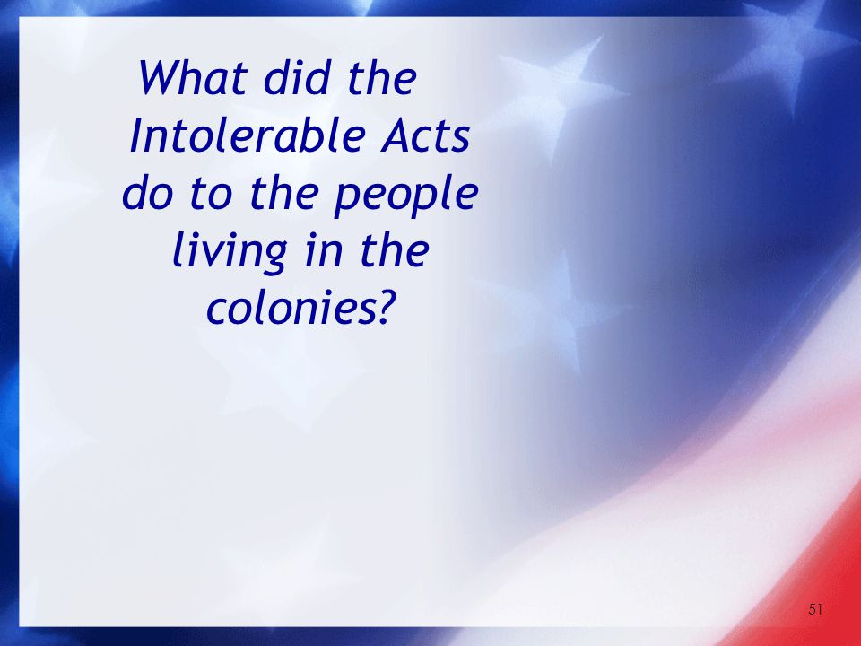 51 What did the Intolerable Acts do to the people living in the colonies?