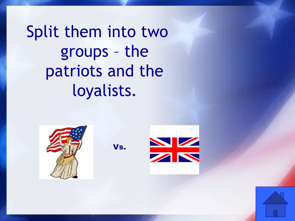 52 Split them into two groups – the patriots and the loyalists. Vs.