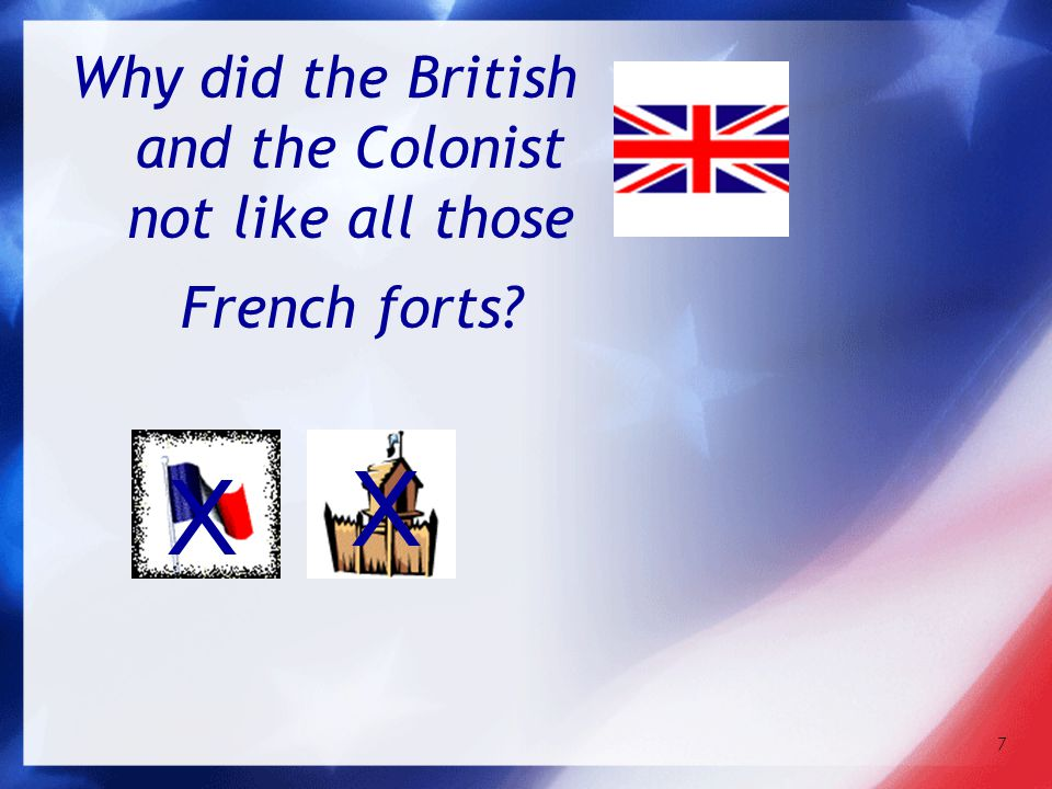 7 Why did the British and the Colonist not like all those French forts? x x