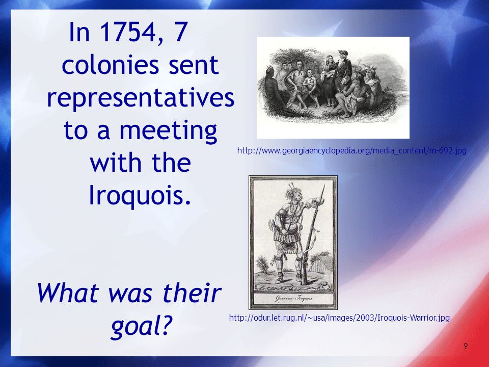 9 In 1754, 7 colonies sent representatives to a meeting with the Iroquois. What was their goal? http://odur.let.rug.nl/~usa/images/2003/Iroquois-Warri