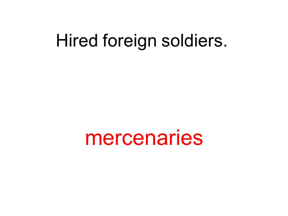 Hired foreign soldiers. mercenaries