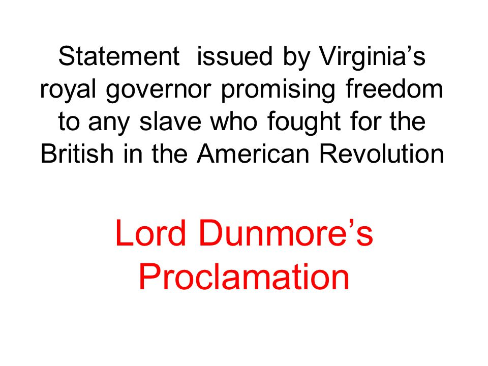 Statement issued by Virginia's royal governor promising freedom to any slave who fought for the British in the American Revolution Lord Dunmore's Proc