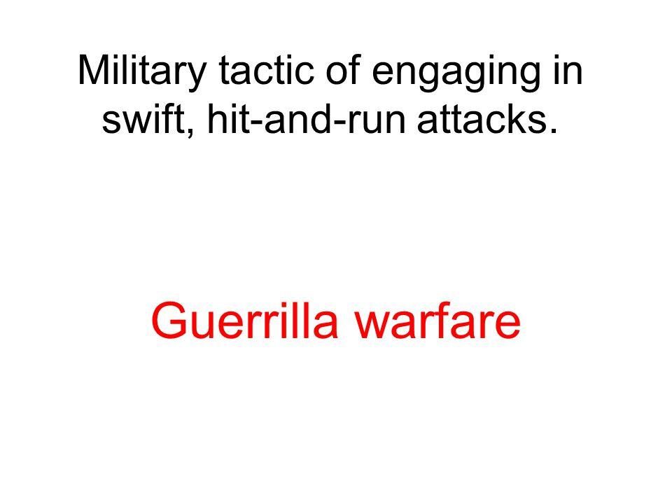 Military tactic of engaging in swift, hit-and-run attacks. Guerrilla warfare