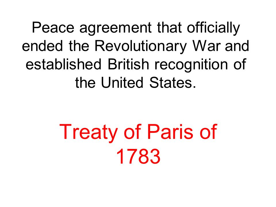 Peace agreement that officially ended the Revolutionary War and established British recognition of the United States. Treaty of Paris of 1783