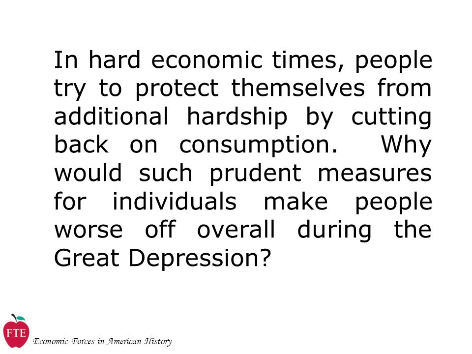 Economic Forces in American History In hard economic times, people try to protect themselves from additional hardship by cutting back on consumption.