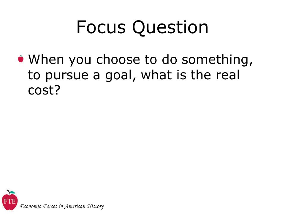 Economic Forces in American History Focus Question When you choose to do something, to pursue a goal, what is the real cost