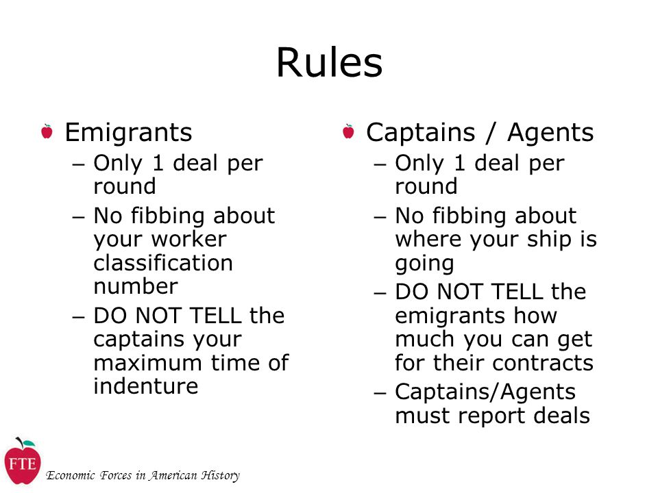 Economic Forces in American History Rules Emigrants – Only 1 deal per round – No fibbing about your worker classification number – DO NOT TELL the captains your maximum time of indenture Captains / Agents – Only 1 deal per round – No fibbing about where your ship is going – DO NOT TELL the emigrants how much you can get for their contracts – Captains/Agents must report deals