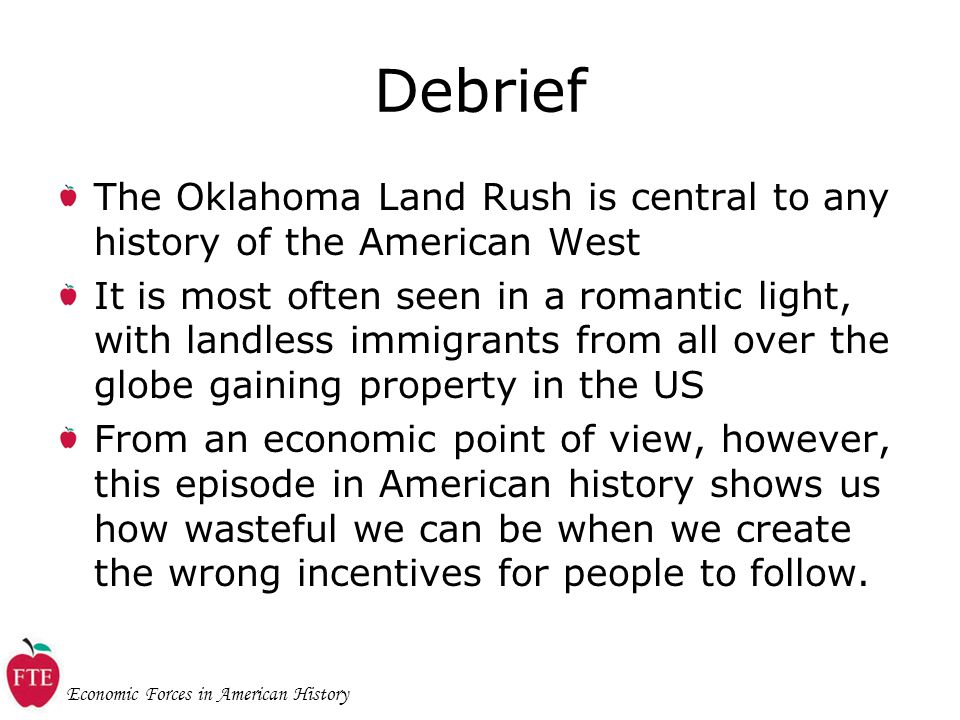 Economic Forces in American History Debrief The Oklahoma Land Rush is central to any history of the American West It is most often seen in a romantic light, with landless immigrants from all over the globe gaining property in the US From an economic point of view, however, this episode in American history shows us how wasteful we can be when we create the wrong incentives for people to follow.