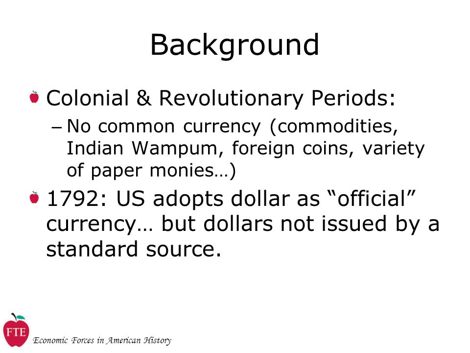 Economic Forces in American History Background Colonial & Revolutionary Periods: – No common currency (commodities, Indian Wampum, foreign coins, variety of paper monies…) 1792: US adopts dollar as official currency… but dollars not issued by a standard source.