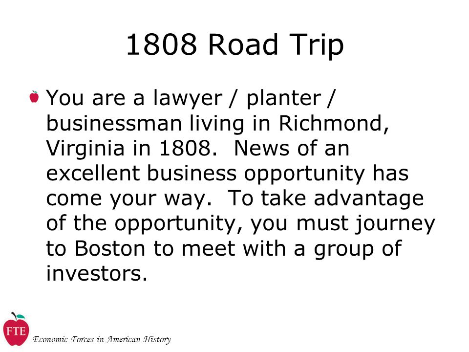 Economic Forces in American History 1808 Road Trip You are a lawyer / planter / businessman living in Richmond, Virginia in 1808.