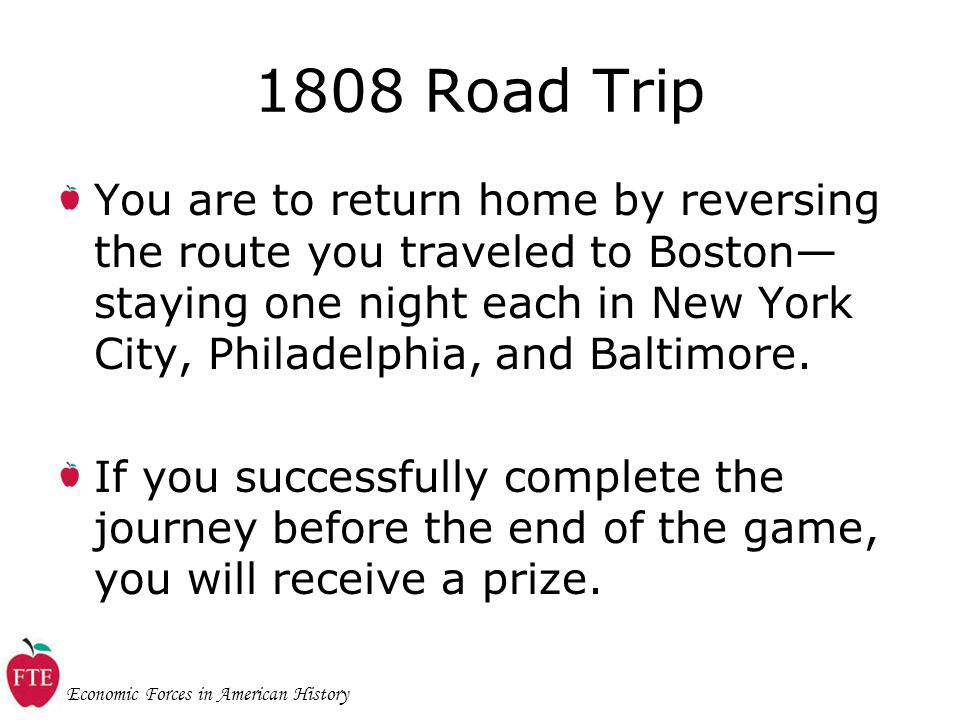 Economic Forces in American History 1808 Road Trip You are to return home by reversing the route you traveled to Boston— staying one night each in New York City, Philadelphia, and Baltimore.