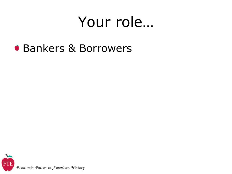 Economic Forces in American History Your role… Bankers & Borrowers