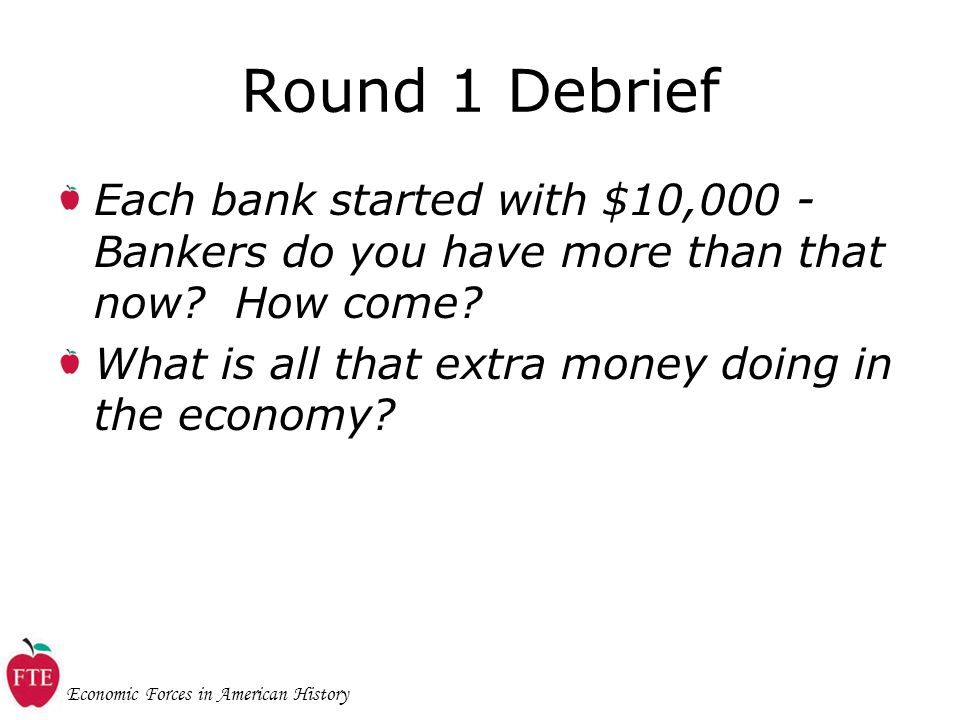 Economic Forces in American History Round 1 Debrief Each bank started with $10,000 - Bankers do you have more than that now.