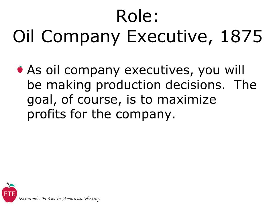 Economic Forces in American History Role: Oil Company Executive, 1875 As oil company executives, you will be making production decisions.