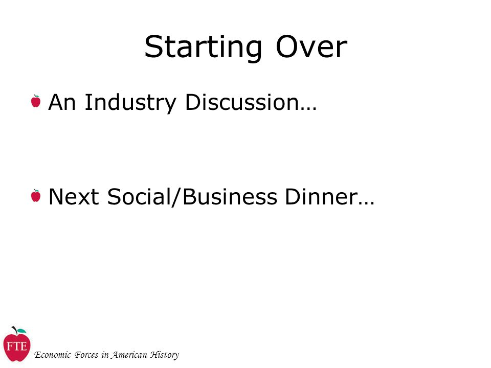 Economic Forces in American History Starting Over An Industry Discussion… Next Social/Business Dinner…