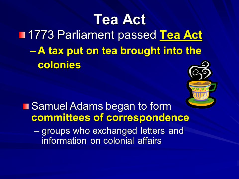 Tea Act 1773 Parliament passed Tea Act –A tax put on tea brought into the colonies Samuel Adams began to form committees of correspondence –groups who