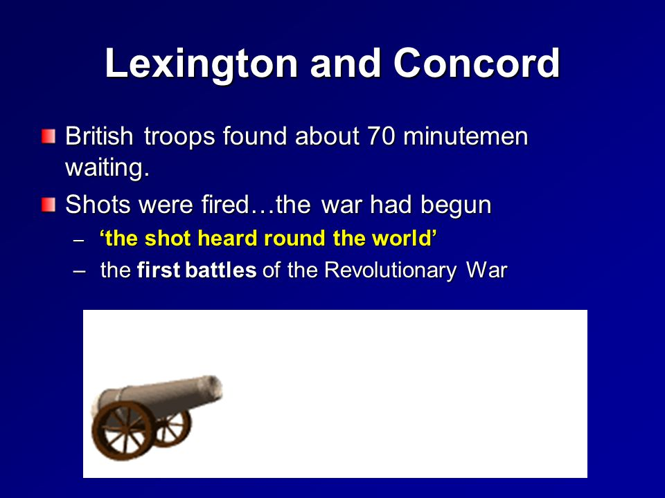 Lexington and Concord British troops found about 70 minutemen waiting. Shots were fired…the war had begun – 'the shot heard round the world' – the fir