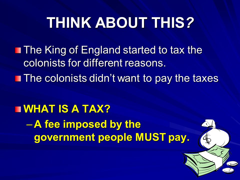 THINK ABOUT THIS? The King of England started to tax the colonists for different reasons. The colonists didn't want to pay the taxes WHAT IS A TAX? –A