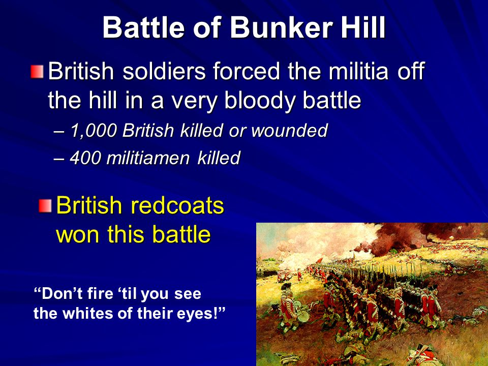 Battle of Bunker Hill British soldiers forced the militia off the hill in a very bloody battle –1,000 British killed or wounded –400 militiamen killed