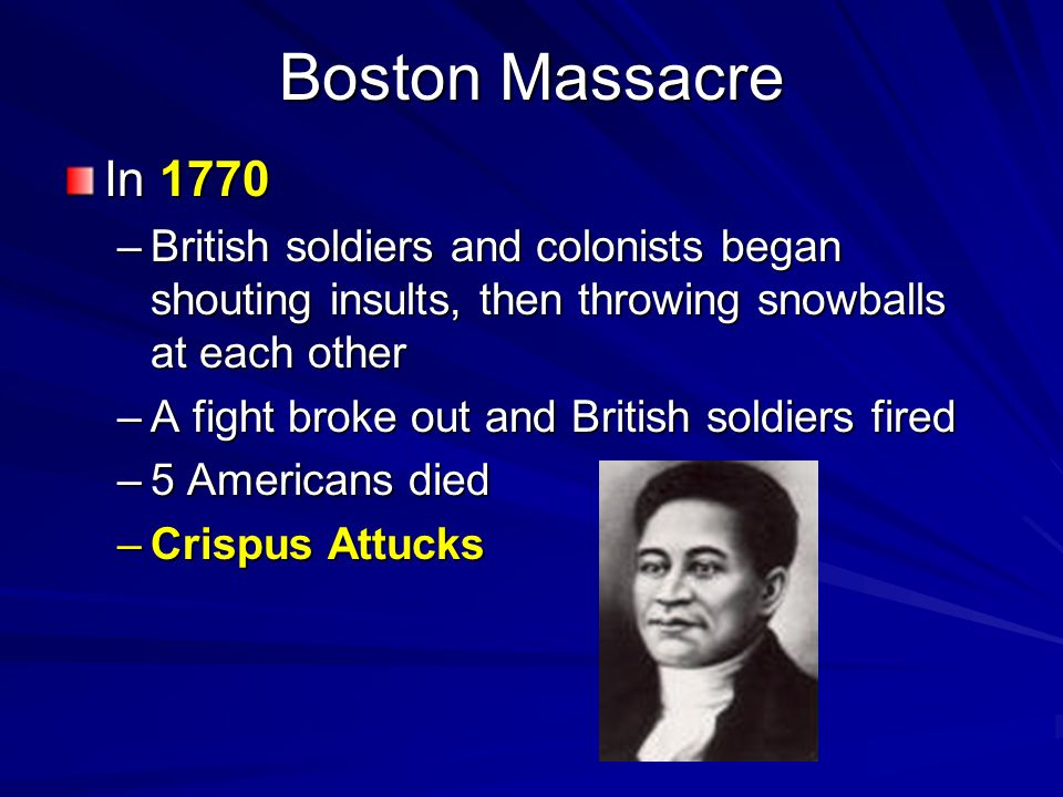 Boston Massacre In 1770 –British soldiers and colonists began shouting insults, then throwing snowballs at each other –A fight broke out and British s