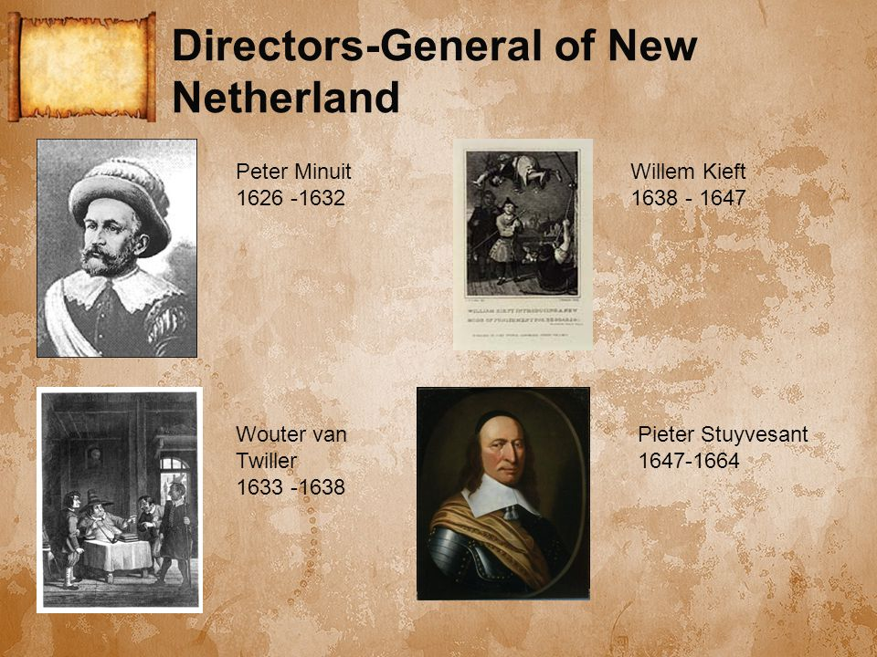 Directors-General of New Netherland Peter Minuit 1626 -1632 Wouter van Twiller 1633 -1638 Willem Kieft 1638 - 1647 Pieter Stuyvesant 1647-1664