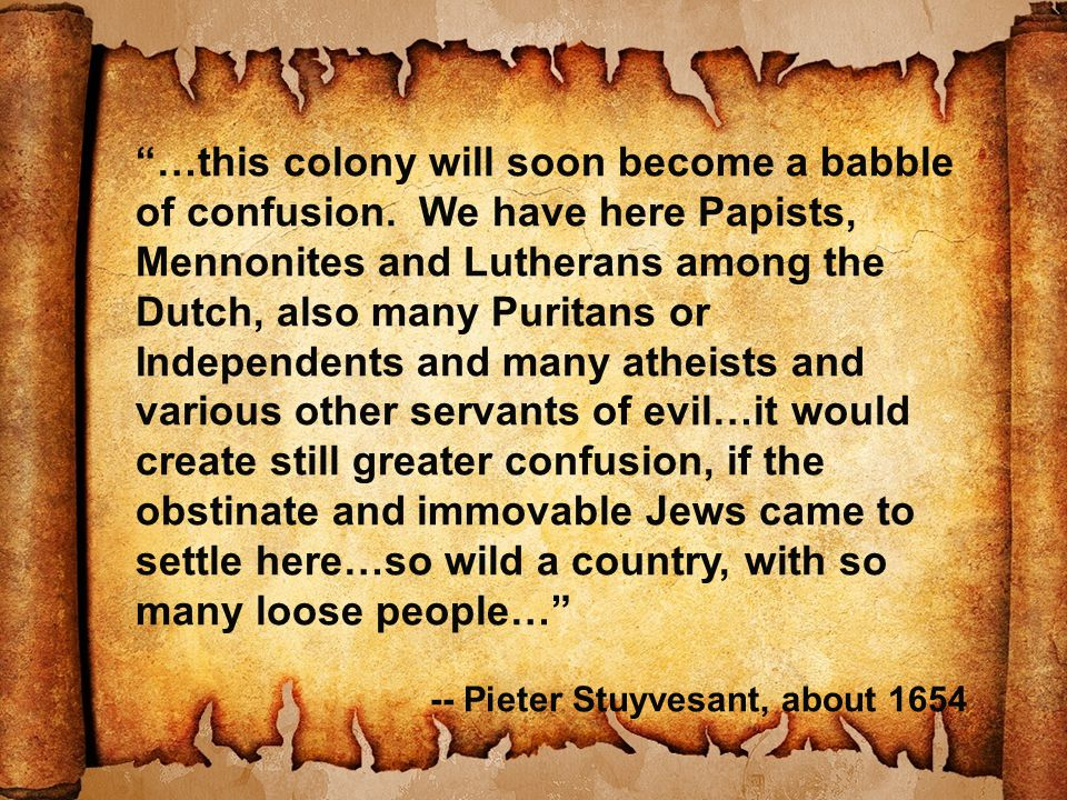 """…this colony will soon become a babble of confusion. We have here Papists, Mennonites and Lutherans among the Dutch, also many Puritans or Independen"