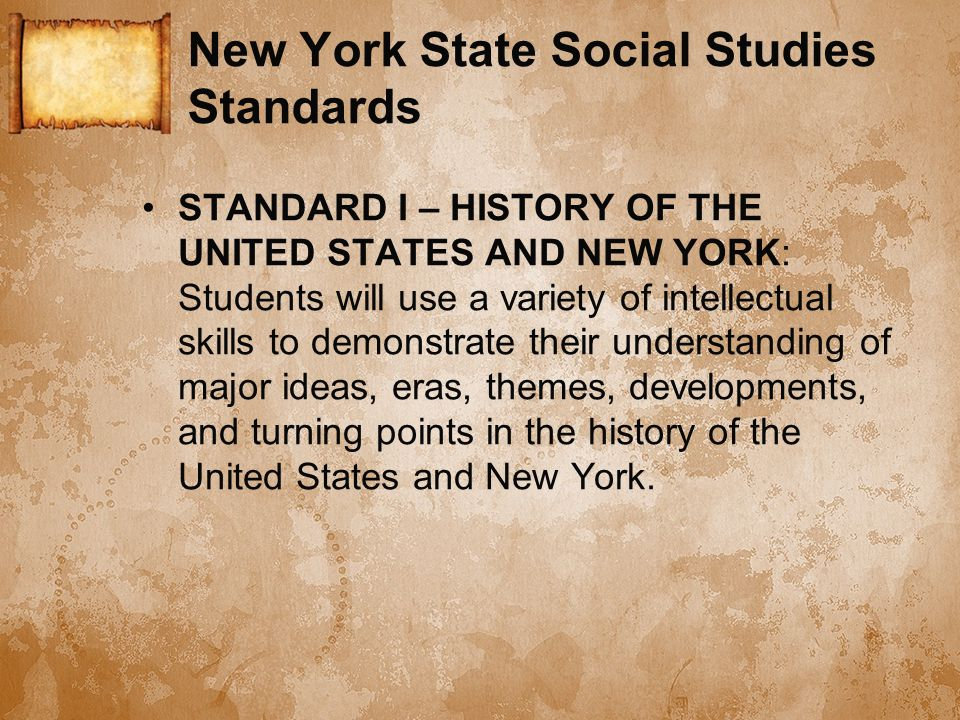 New York State Social Studies Standards STANDARD I – HISTORY OF THE UNITED STATES AND NEW YORK: Students will use a variety of intellectual skills to demonstrate their understanding of major ideas, eras, themes, developments, and turning points in the history of the United States and New York.