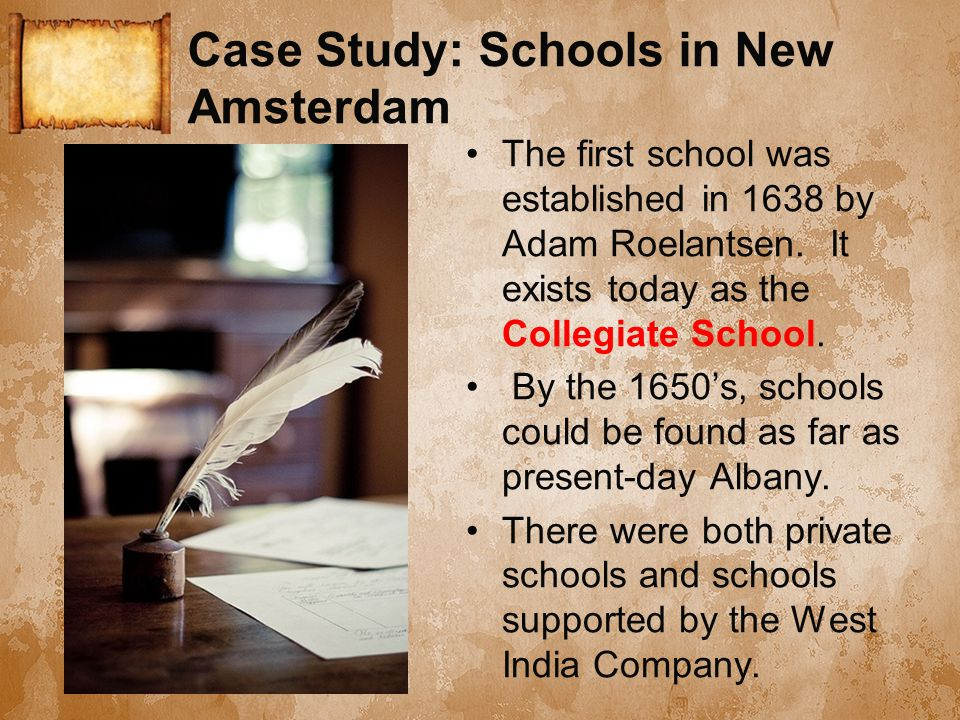 Case Study: Schools in New Amsterdam The first school was established in 1638 by Adam Roelantsen. It exists today as the Collegiate School. By the 165