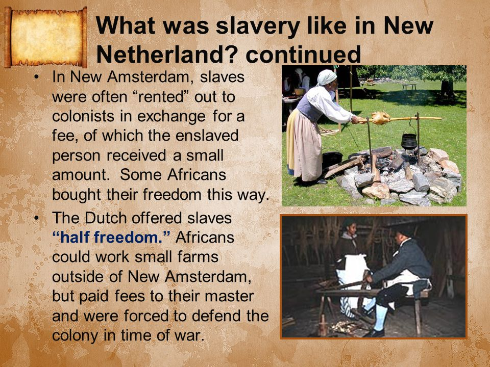 "What was slavery like in New Netherland? continued In New Amsterdam, slaves were often ""rented"" out to colonists in exchange for a fee, of which the e"