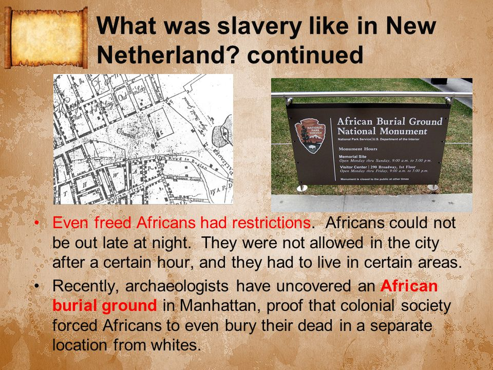 What was slavery like in New Netherland? continued Even freed Africans had restrictions. Africans could not be out late at night. They were not allowe
