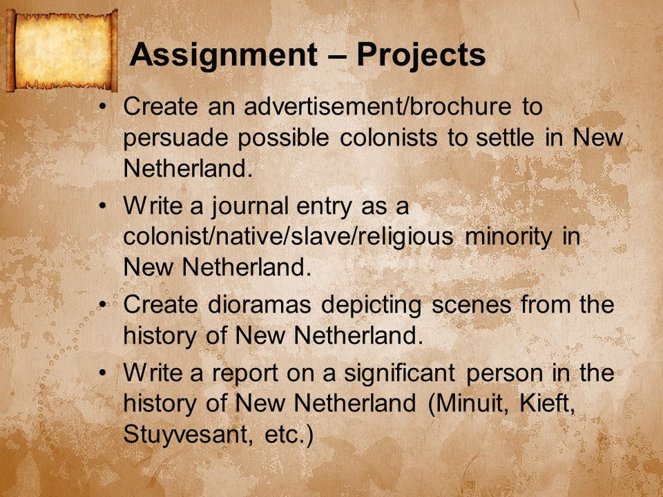 Assignment – Projects Create an advertisement/brochure to persuade possible colonists to settle in New Netherland. Write a journal entry as a colonist