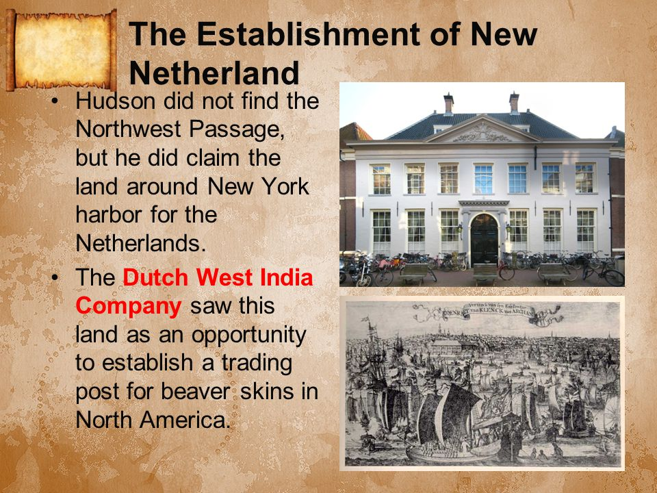 The Establishment of New Netherland Hudson did not find the Northwest Passage, but he did claim the land around New York harbor for the Netherlands. T