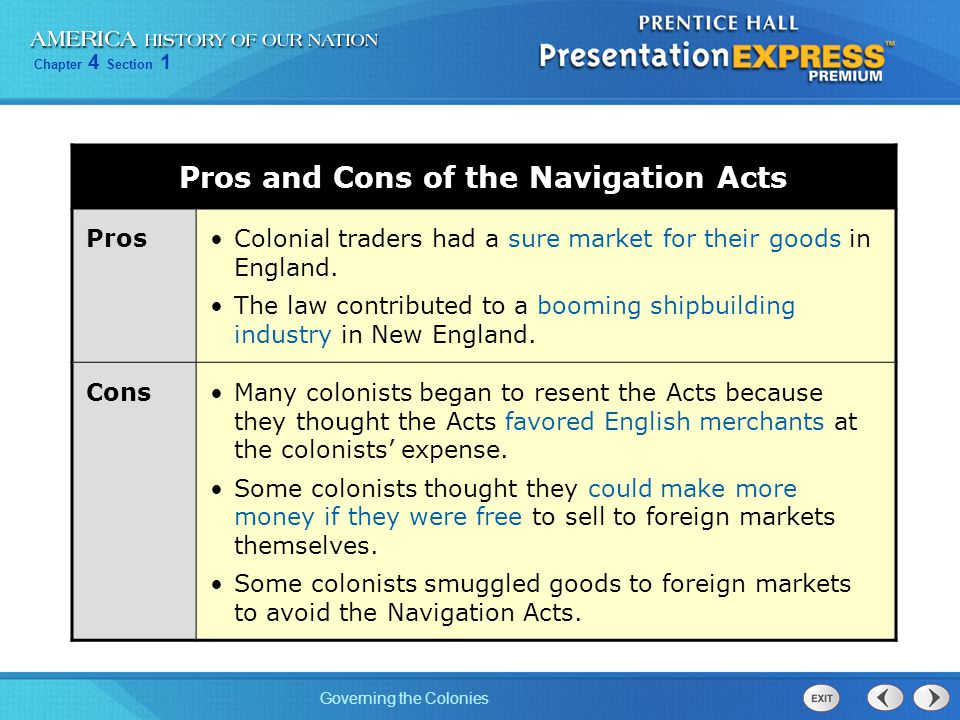 Chapter 4 Section 1 Governing the Colonies Pros and Cons of the Navigation Acts ProsColonial traders had a sure market for their goods in England. The