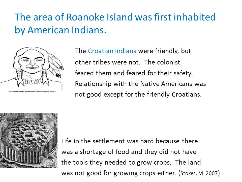 The area of Roanoke Island was first inhabited by American Indians. The Croatian Indians were friendly, but other tribes were not. The colonist feared