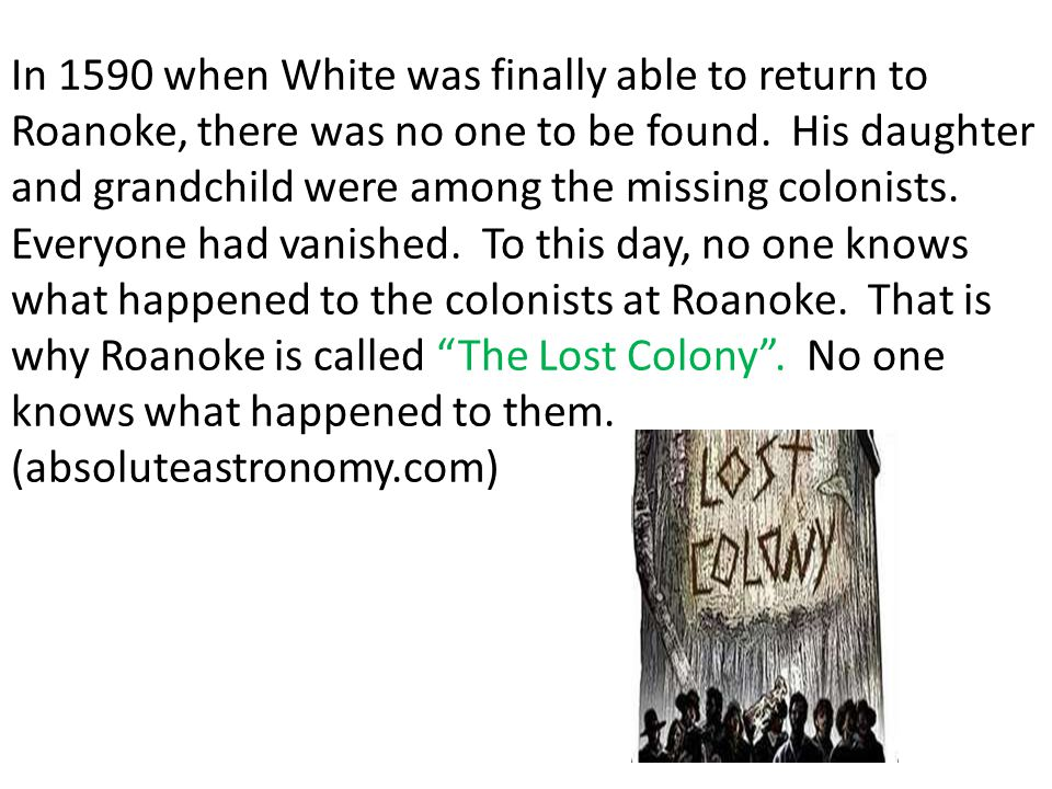 In 1590 when White was finally able to return to Roanoke, there was no one to be found. His daughter and grandchild were among the missing colonists.